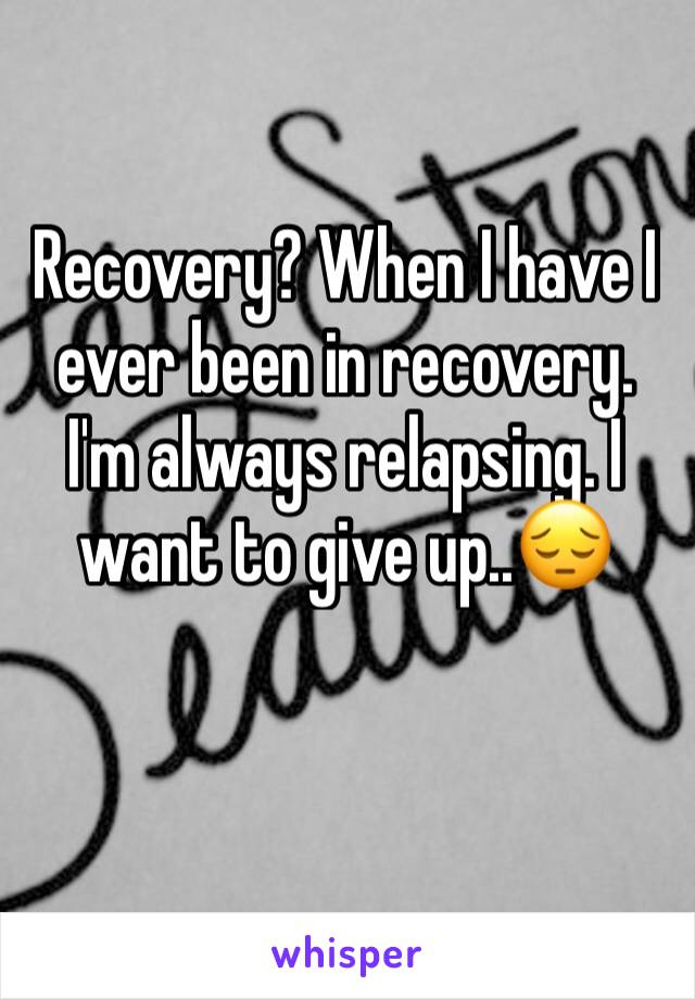 Recovery? When I have I ever been in recovery. I'm always relapsing. I want to give up..😔