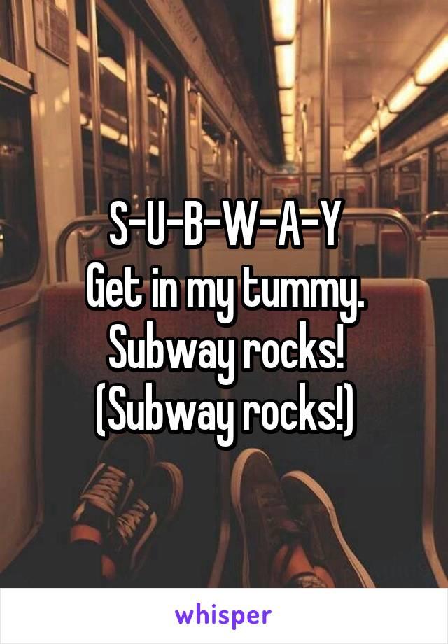 S-U-B-W-A-Y Get in my tummy. Subway rocks! (Subway rocks!)