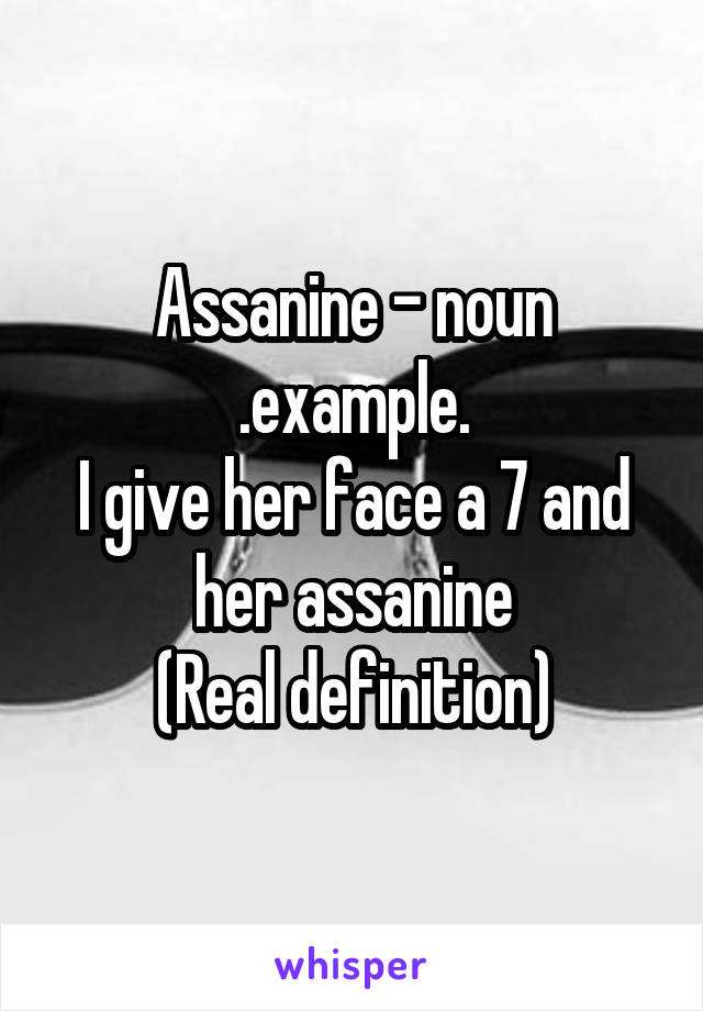 Assanine - noun .example. I give her face a 7 and her assanine (Real definition)