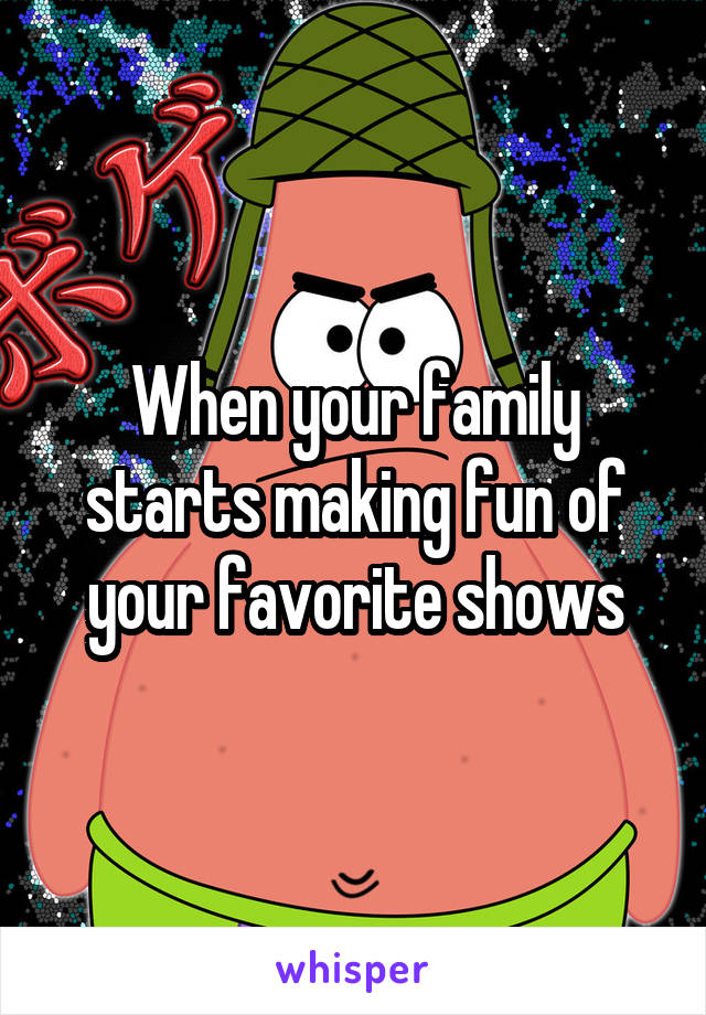 When your family starts making fun of your favorite shows