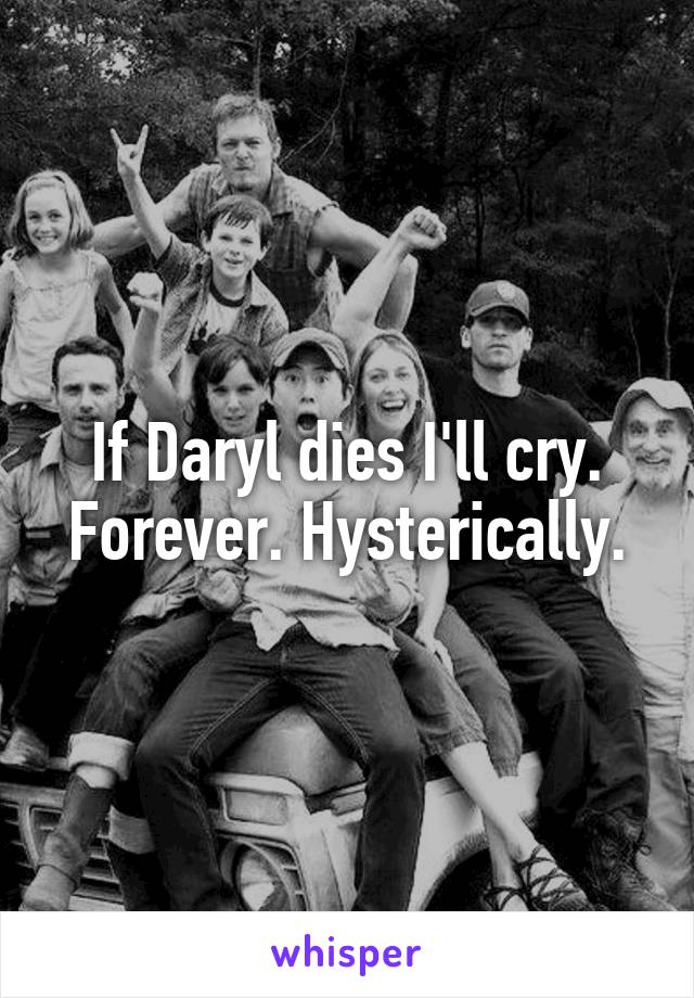 If Daryl dies I'll cry. Forever. Hysterically.