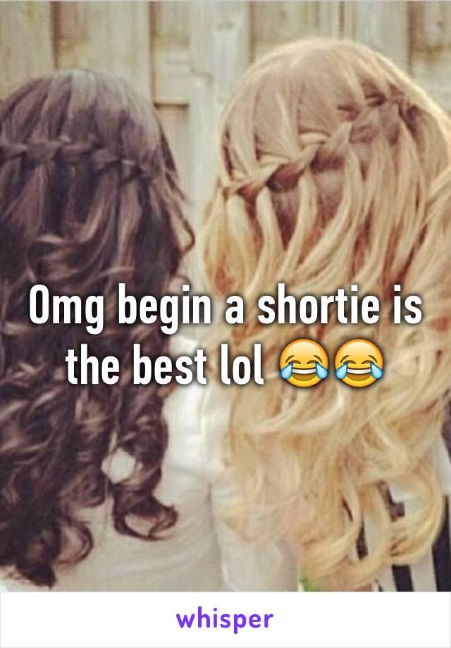 Omg begin a shortie is the best lol 😂😂
