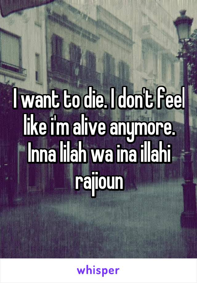 I want to die. I don't feel like i'm alive anymore. Inna lilah wa ina illahi rajioun