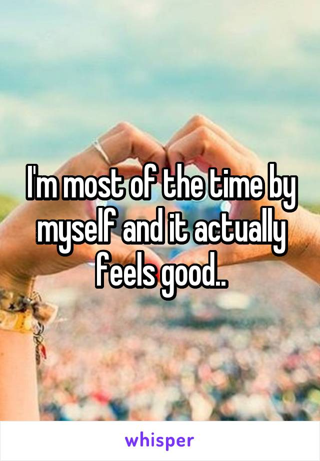 I'm most of the time by myself and it actually feels good..