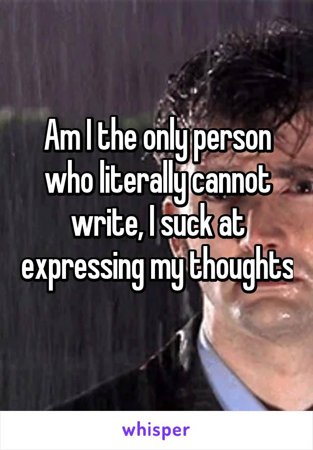 Am I the only person who literally cannot write, I suck at expressing my thoughts