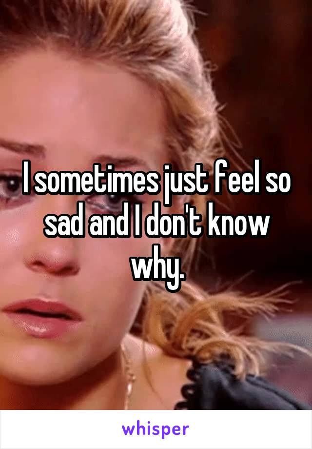 I sometimes just feel so sad and I don't know why.