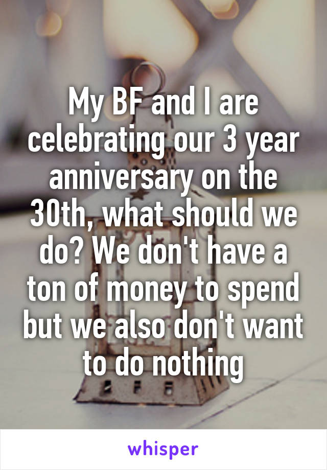 My BF and I are celebrating our 3 year anniversary on the 30th, what should we do? We don't have a ton of money to spend but we also don't want to do nothing