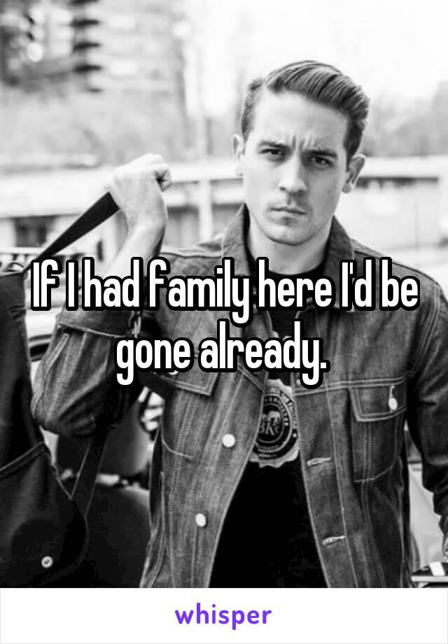 If I had family here I'd be gone already.