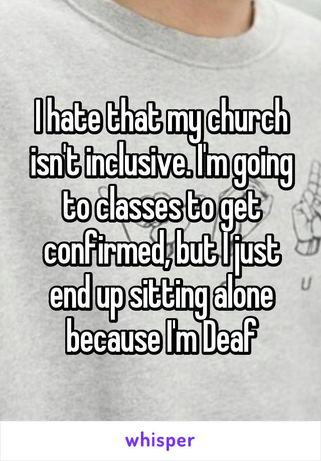 I hate that my church isn't inclusive. I'm going to classes to get confirmed, but I just end up sitting alone because I'm Deaf
