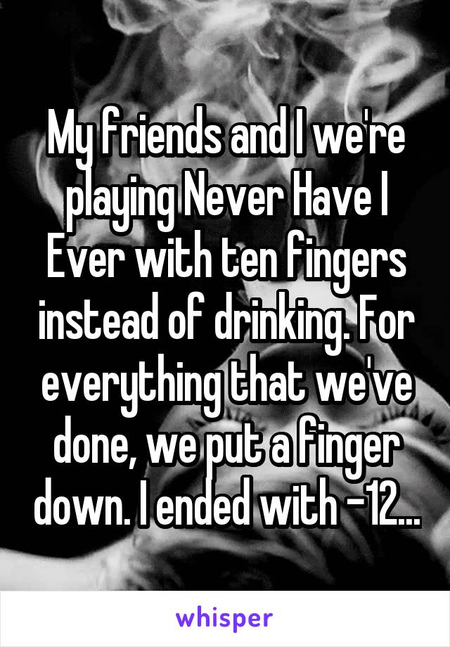 My friends and I we're playing Never Have I Ever with ten fingers instead of drinking. For everything that we've done, we put a finger down. I ended with -12...