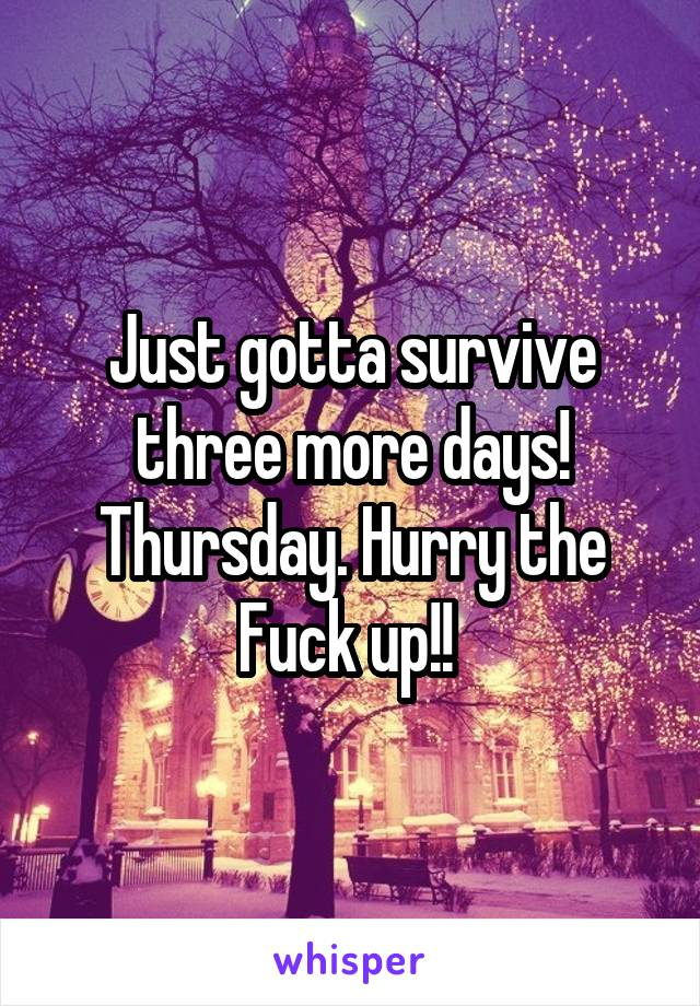 Just gotta survive three more days! Thursday. Hurry the Fuck up!!
