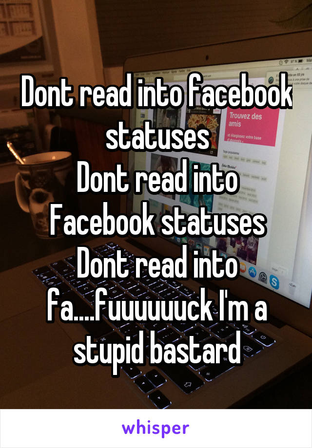 Dont read into facebook statuses Dont read into Facebook statuses Dont read into fa....fuuuuuuck I'm a stupid bastard