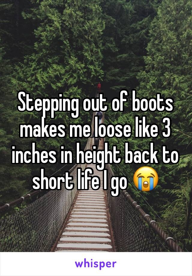 Stepping out of boots makes me loose like 3 inches in height back to short life I go 😭