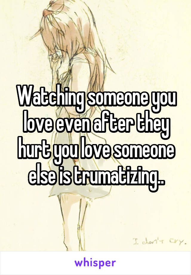 Watching someone you love even after they hurt you love someone else is trumatizing..