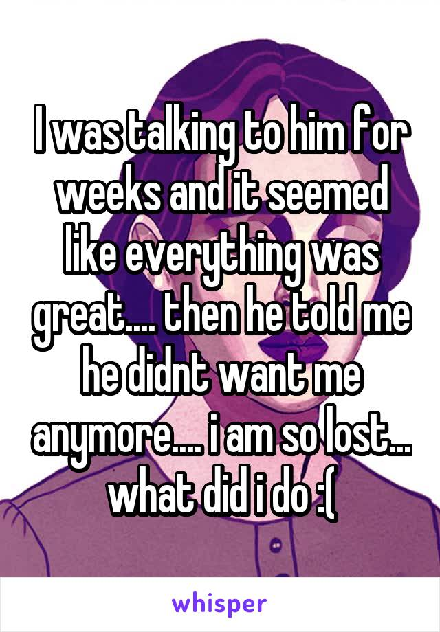 I was talking to him for weeks and it seemed like everything was great.... then he told me he didnt want me anymore.... i am so lost... what did i do :(