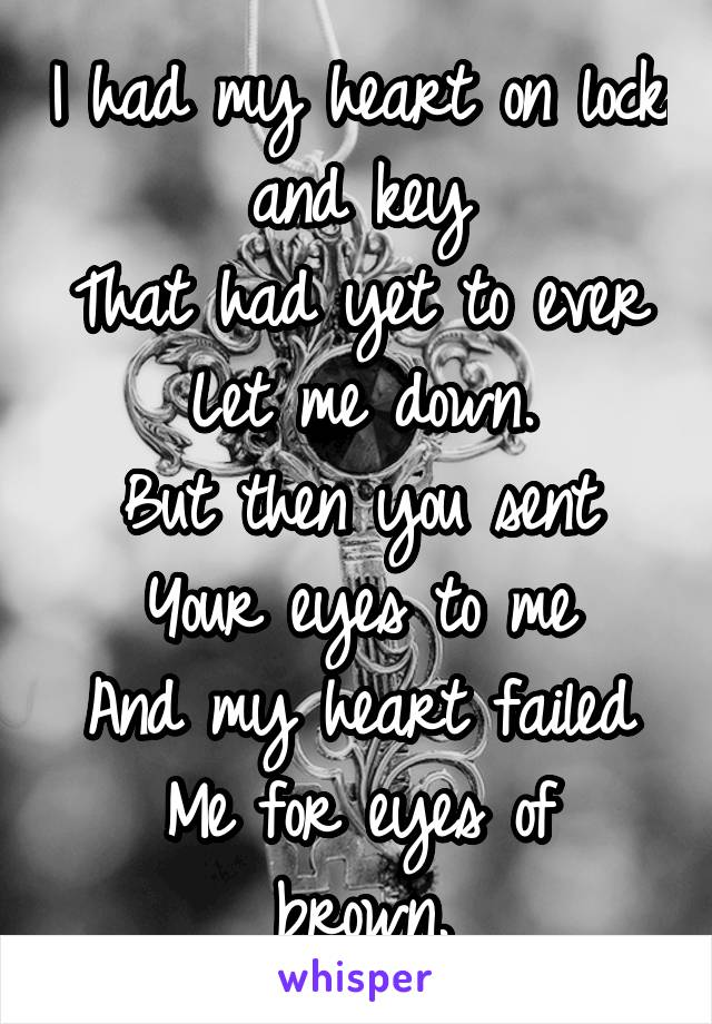 I had my heart on lock and key That had yet to ever Let me down. But then you sent Your eyes to me And my heart failed Me for eyes of brown.