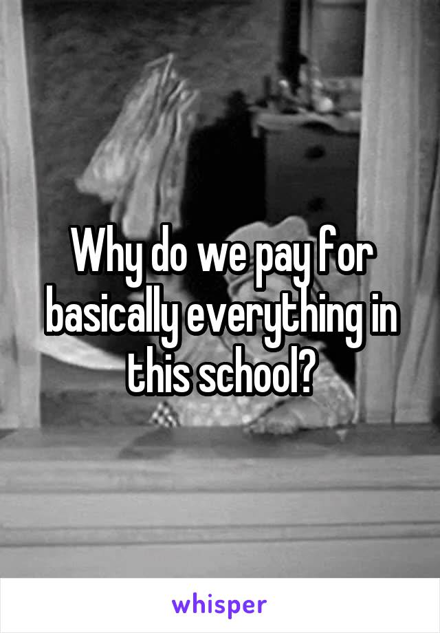 Why do we pay for basically everything in this school?