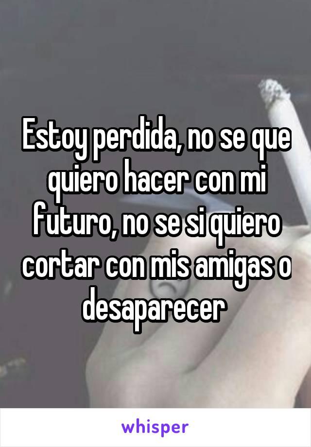 Estoy perdida, no se que quiero hacer con mi futuro, no se si quiero cortar con mis amigas o desaparecer