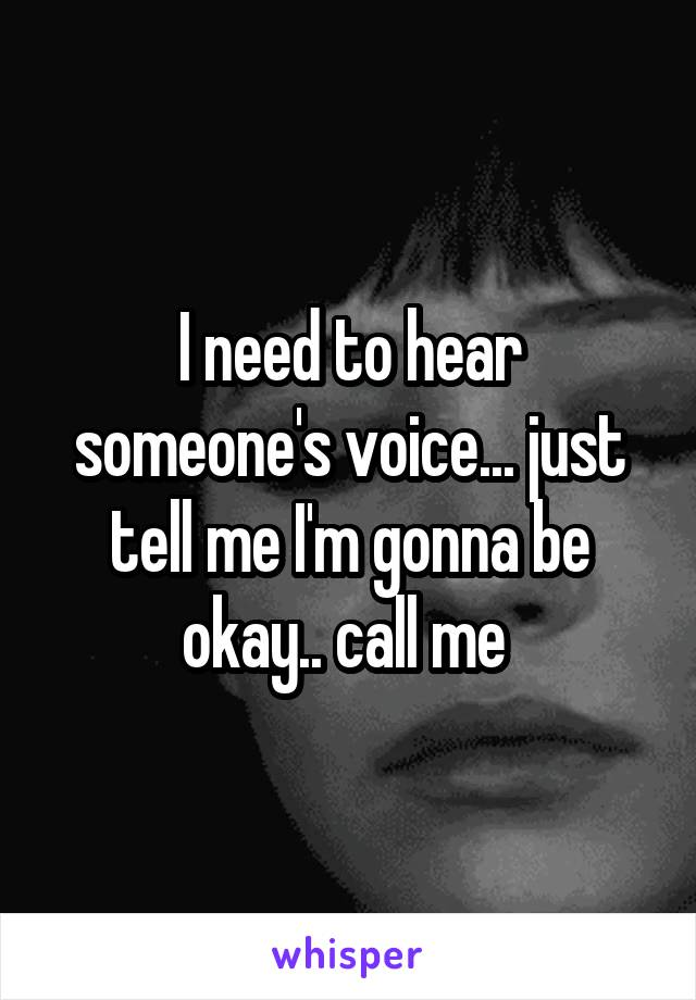 I need to hear someone's voice... just tell me I'm gonna be okay.. call me