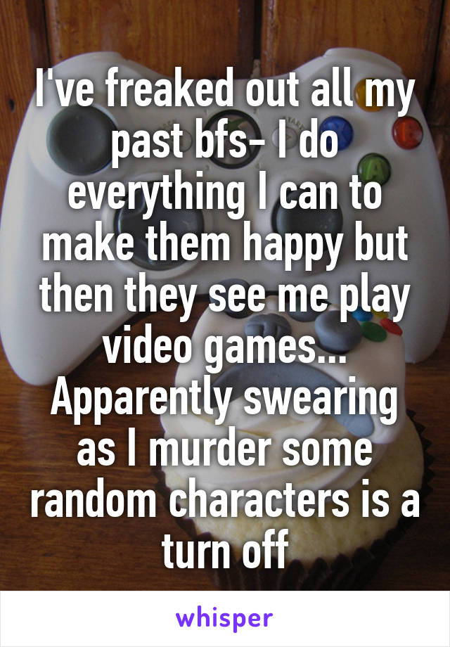I've freaked out all my past bfs- I do everything I can to make them happy but then they see me play video games... Apparently swearing as I murder some random characters is a turn off