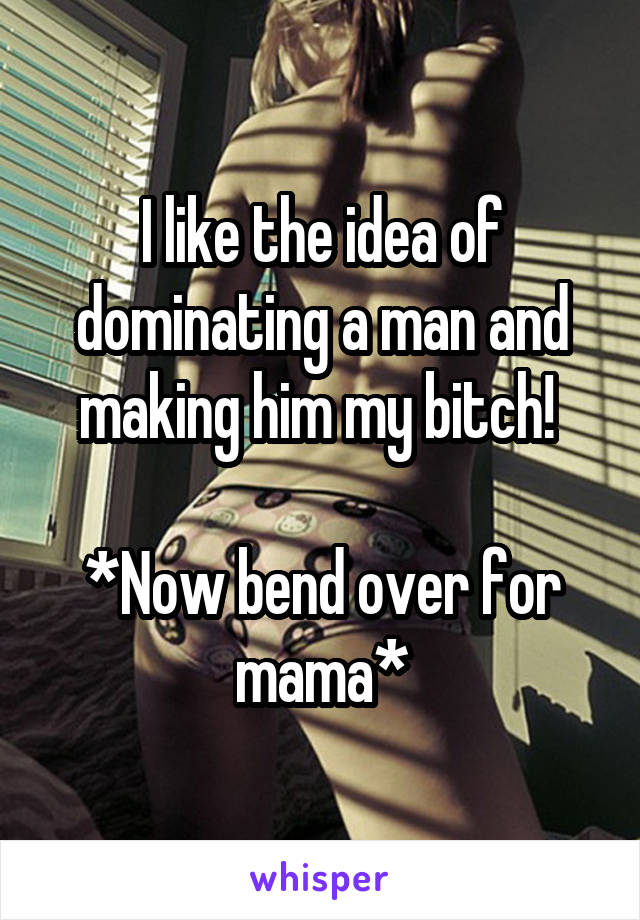 I like the idea of dominating a man and making him my bitch!   *Now bend over for mama*