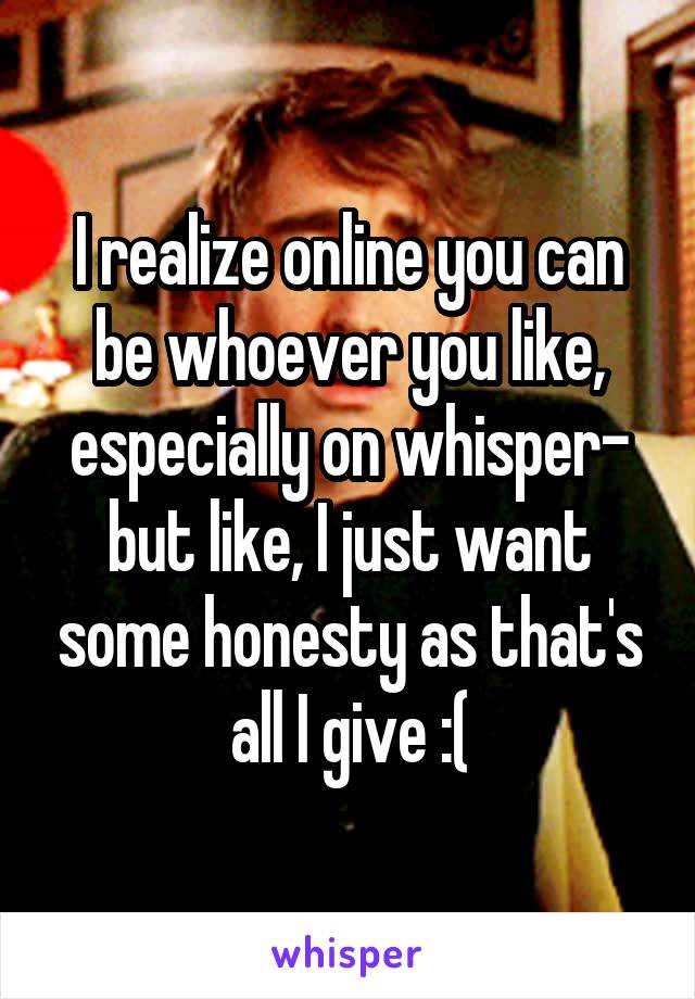 I realize online you can be whoever you like, especially on whisper- but like, I just want some honesty as that's all I give :(