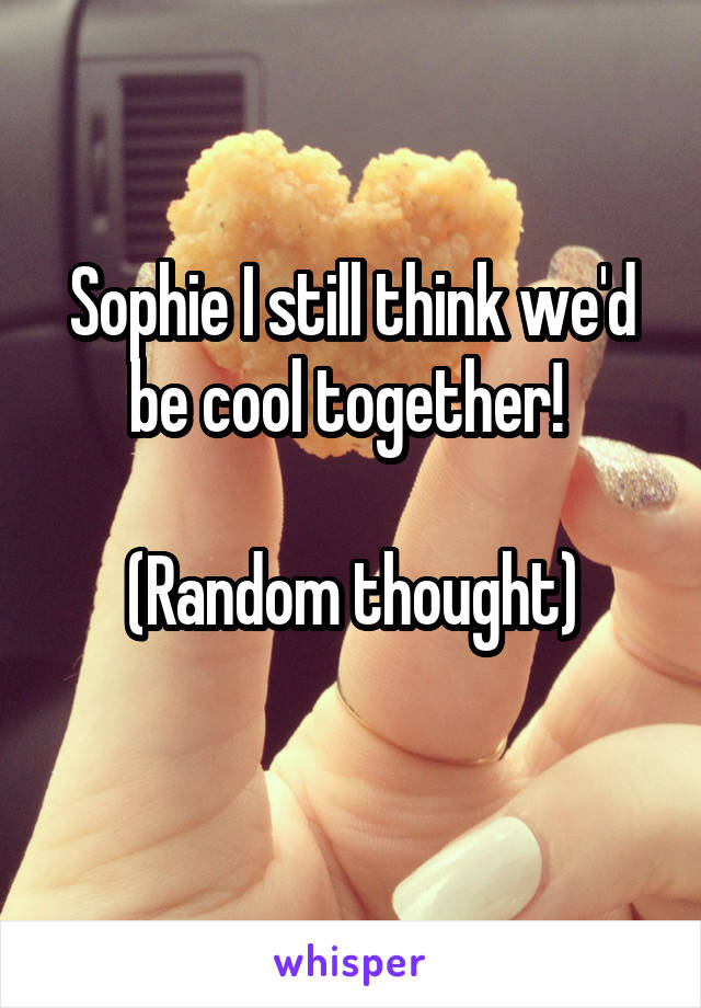 Sophie I still think we'd be cool together!   (Random thought)