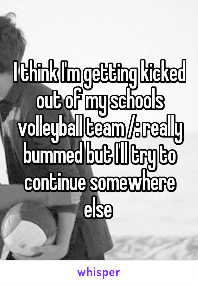 I think I'm getting kicked out of my schools volleyball team /: really bummed but I'll try to continue somewhere else