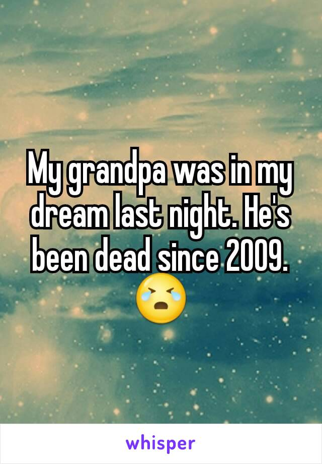 My grandpa was in my dream last night. He's been dead since 2009. 😭