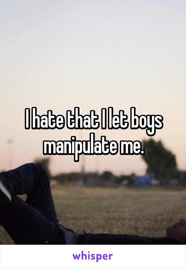 I hate that I let boys manipulate me.