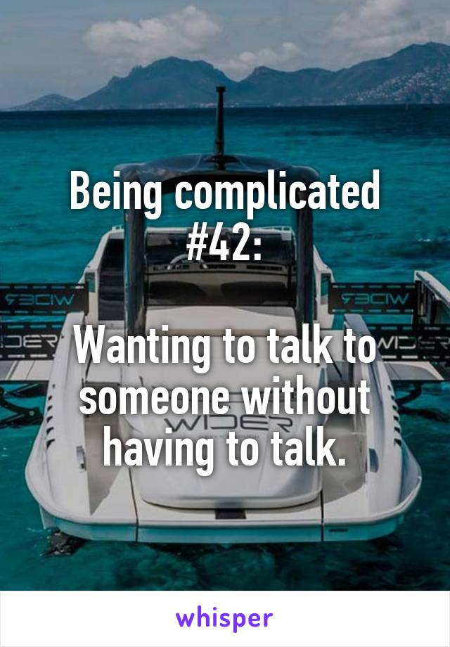 Being complicated #42:  Wanting to talk to someone without having to talk.