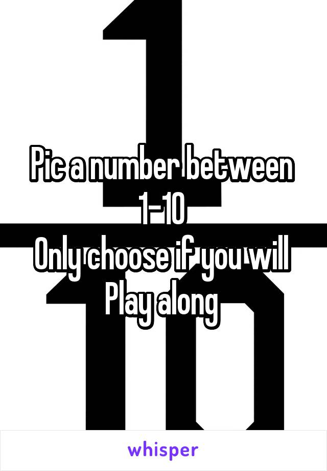 Pic a number between  1-10  Only choose if you will  Play along