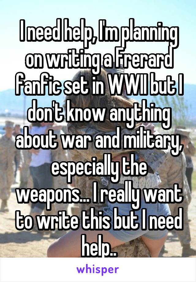 I need help, I'm planning on writing a Frerard fanfic set in WWII but I don't know anything about war and military, especially the weapons... I really want to write this but I need help..