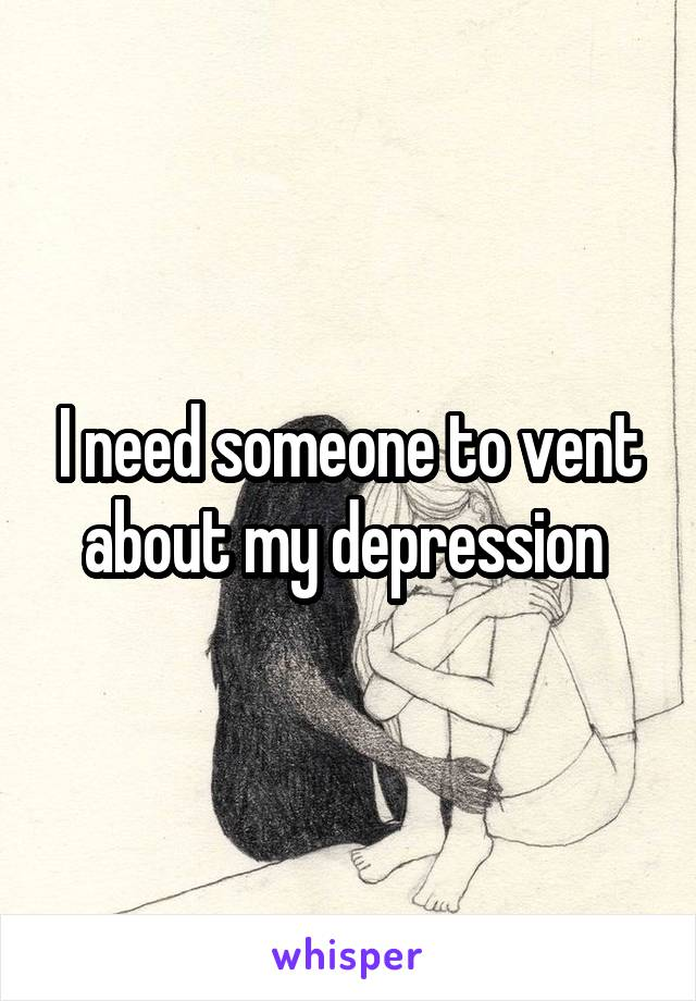 I need someone to vent about my depression