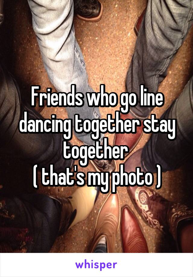 Friends who go line dancing together stay together  ( that's my photo )