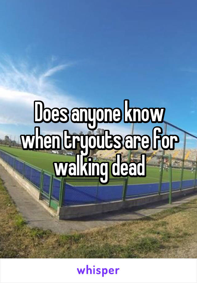 Does anyone know when tryouts are for walking dead