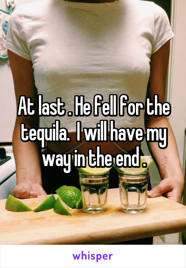 At last . He fell for the tequila.  I will have my way in the end .
