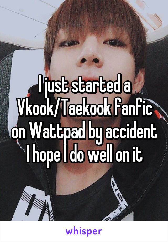 I just started a Vkook/Taekook fanfic on Wattpad by accident I hope I do well on it