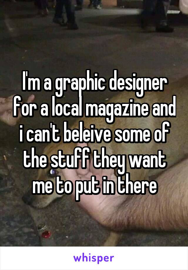 I'm a graphic designer for a local magazine and i can't beleive some of the stuff they want me to put in there