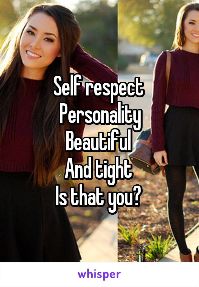 Self respect  Personality Beautiful  And tight  Is that you?