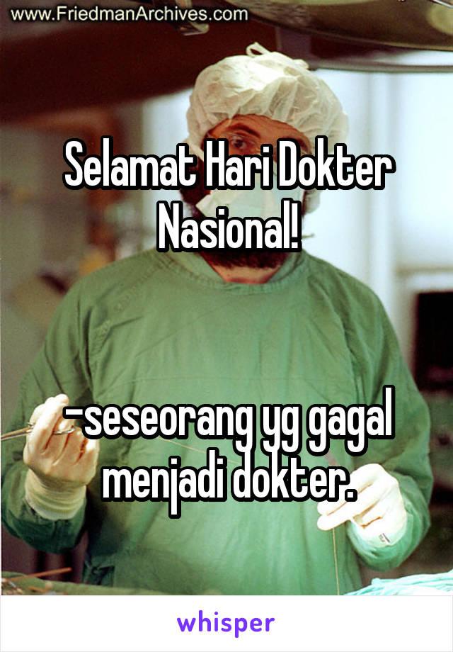 Selamat Hari Dokter Nasional!   -seseorang yg gagal menjadi dokter.