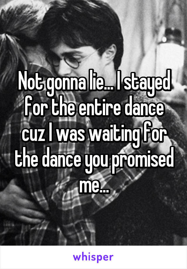 Not gonna lie... I stayed for the entire dance cuz I was waiting for the dance you promised me...