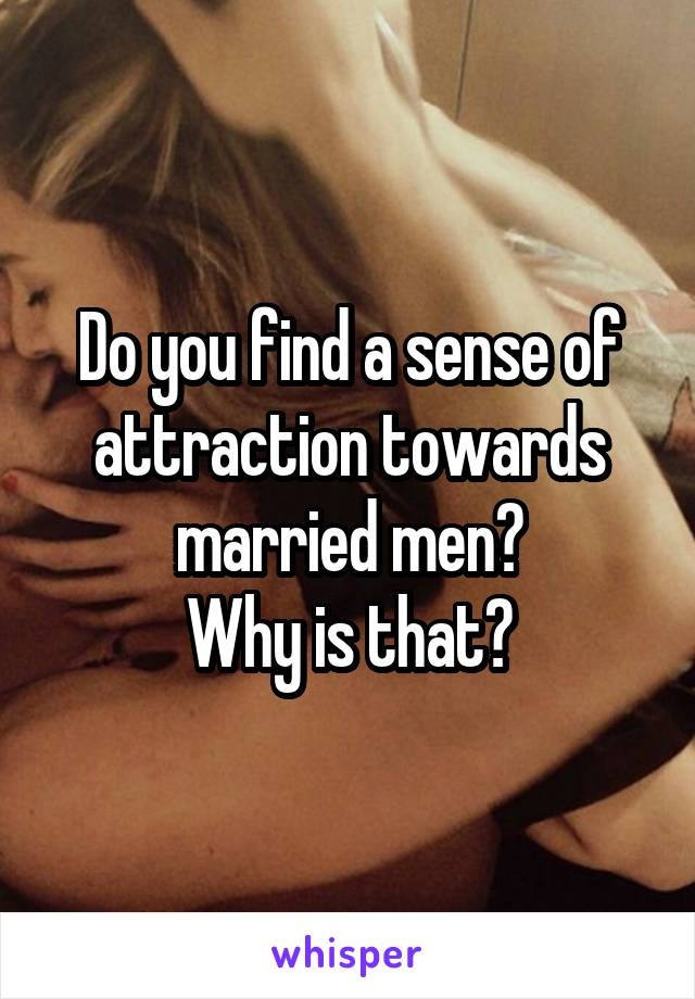Do you find a sense of attraction towards married men? Why is that?