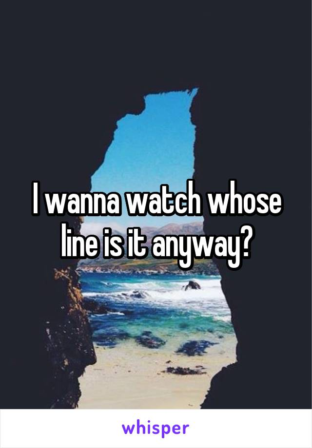 I wanna watch whose line is it anyway?