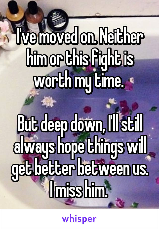I've moved on. Neither him or this fight is worth my time.   But deep down, I'll still always hope things will get better between us. I miss him.