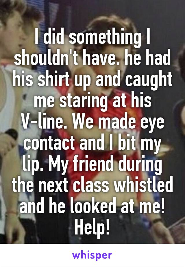 I did something I shouldn't have. he had his shirt up and caught me staring at his V-line. We made eye contact and I bit my lip. My friend during the next class whistled and he looked at me! Help!