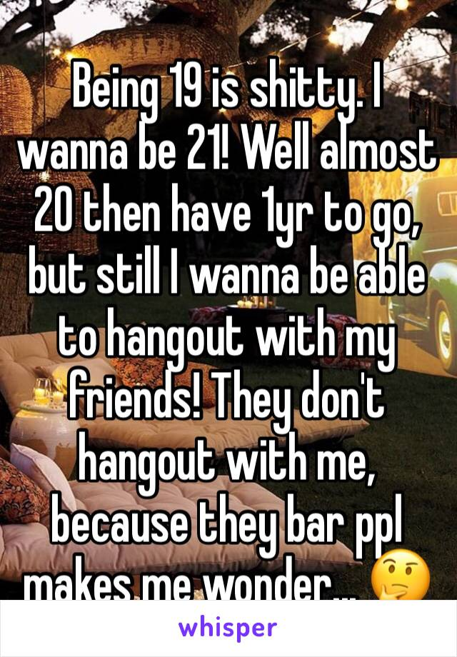 Being 19 is shitty. I wanna be 21! Well almost 20 then have 1yr to go, but still I wanna be able to hangout with my friends! They don't hangout with me, because they bar ppl makes me wonder... 🤔