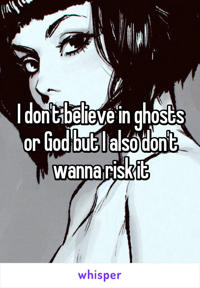 I don't believe in ghosts or God but I also don't wanna risk it
