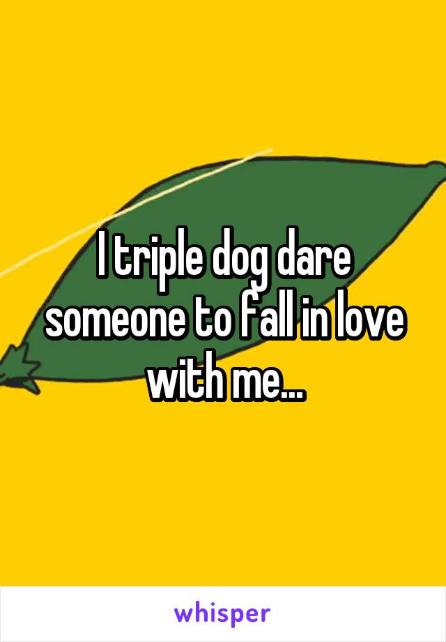 I triple dog dare someone to fall in love with me...