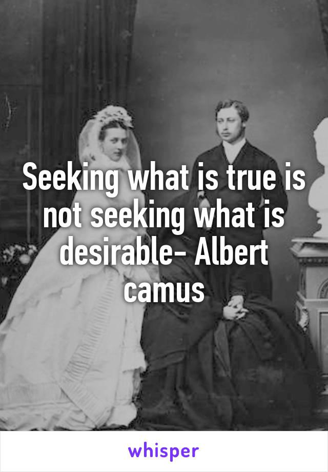 Seeking what is true is not seeking what is desirable- Albert camus